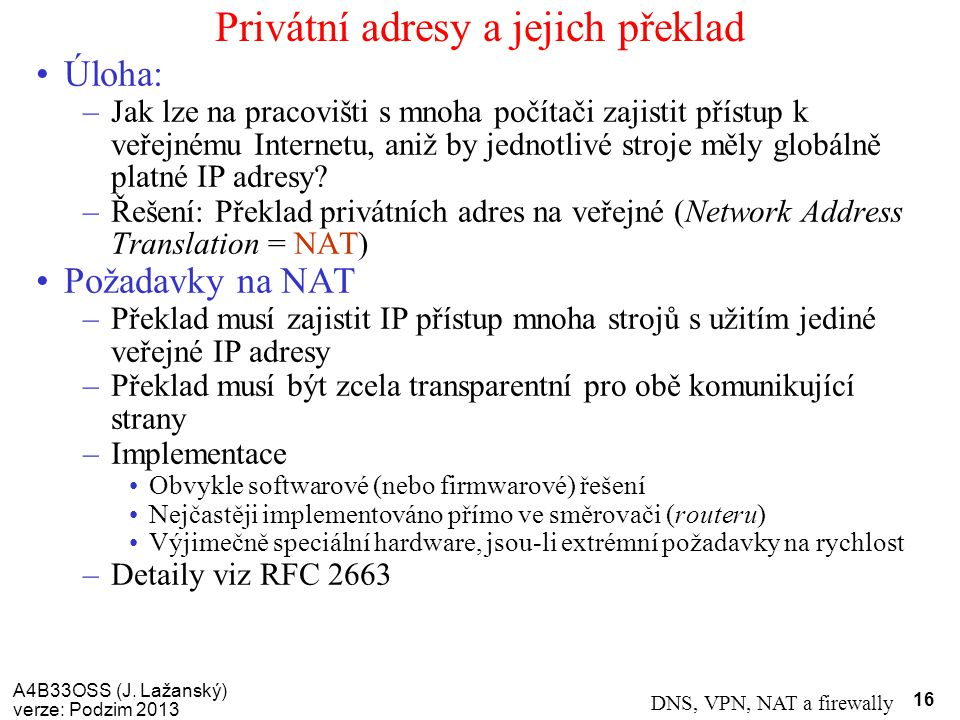 A4B33OSS (J. Lažanský) verze: Podzim 2013 DNS, VPN, NAT a firewally 16 Privátní adresy a jejich překlad Úloha: –Jak lze na pracovišti s mnoha počítači