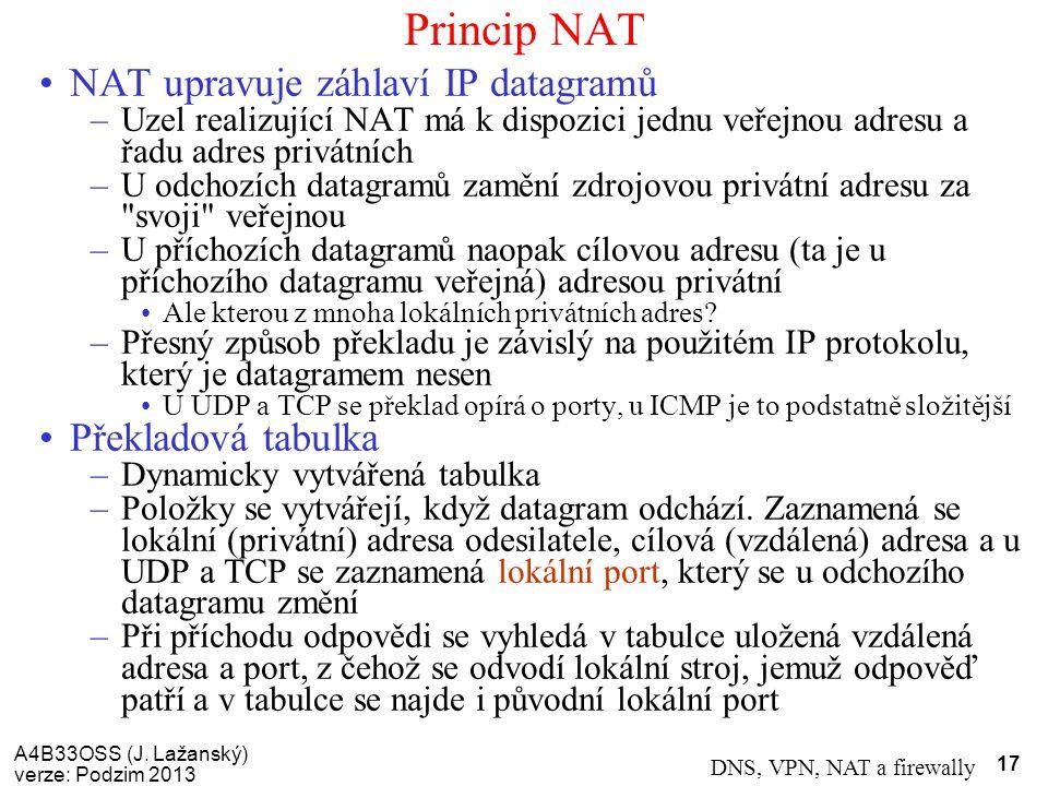 A4B33OSS (J. Lažanský) verze: Podzim 2013 DNS, VPN, NAT a firewally 17 Princip NAT NAT upravuje záhlaví IP datagramů –Uzel realizující NAT má k dispoz