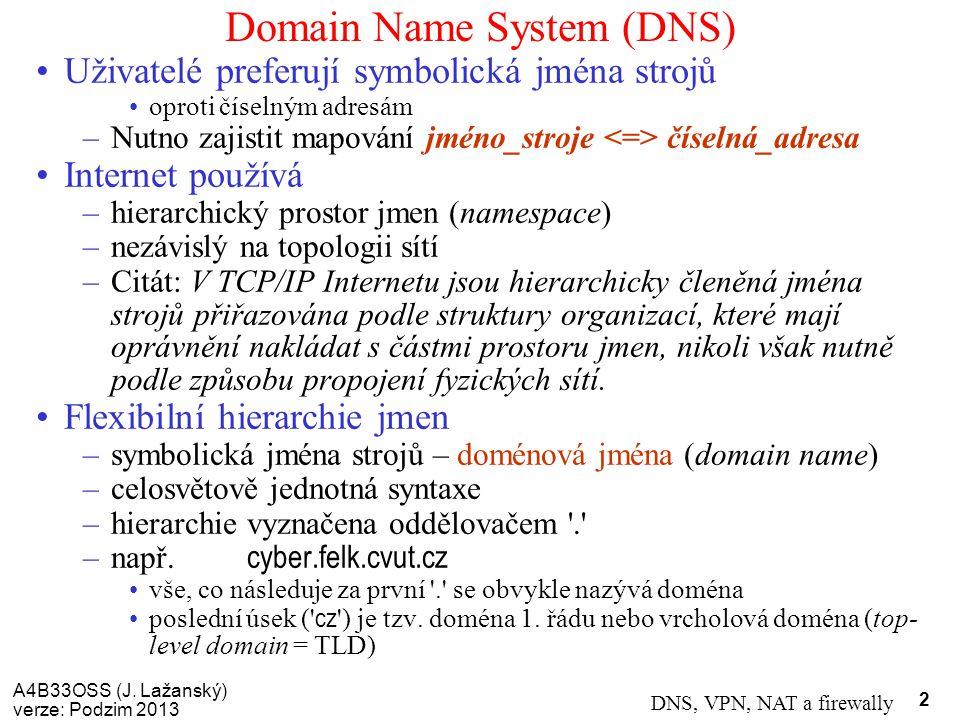 A4B33OSS (J. Lažanský) verze: Podzim 2013 DNS, VPN, NAT a firewally 2 Domain Name System (DNS) Uživatelé preferují symbolická jména strojů oproti číse