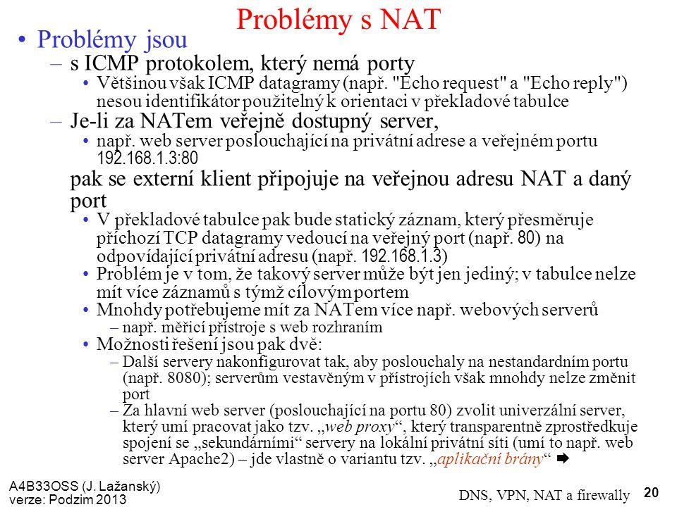 A4B33OSS (J. Lažanský) verze: Podzim 2013 DNS, VPN, NAT a firewally 20 Problémy s NAT Problémy jsou –s ICMP protokolem, který nemá porty Většinou však