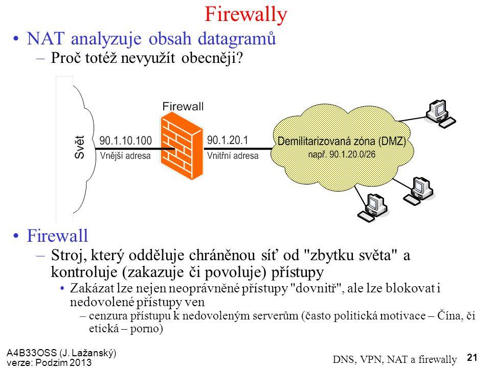 A4B33OSS (J. Lažanský) verze: Podzim 2013 DNS, VPN, NAT a firewally 21 Firewally NAT analyzuje obsah datagramů –Proč totéž nevyužít obecněji? Firewall