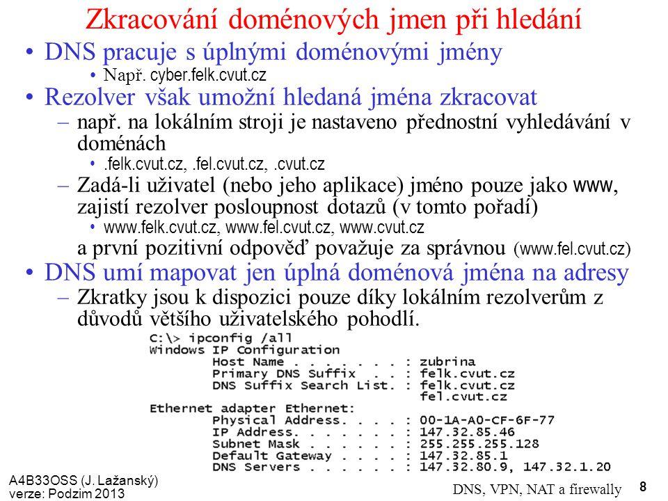 A4B33OSS (J. Lažanský) verze: Podzim 2013 DNS, VPN, NAT a firewally 8 Zkracování doménových jmen při hledání DNS pracuje s úplnými doménovými jmény Na