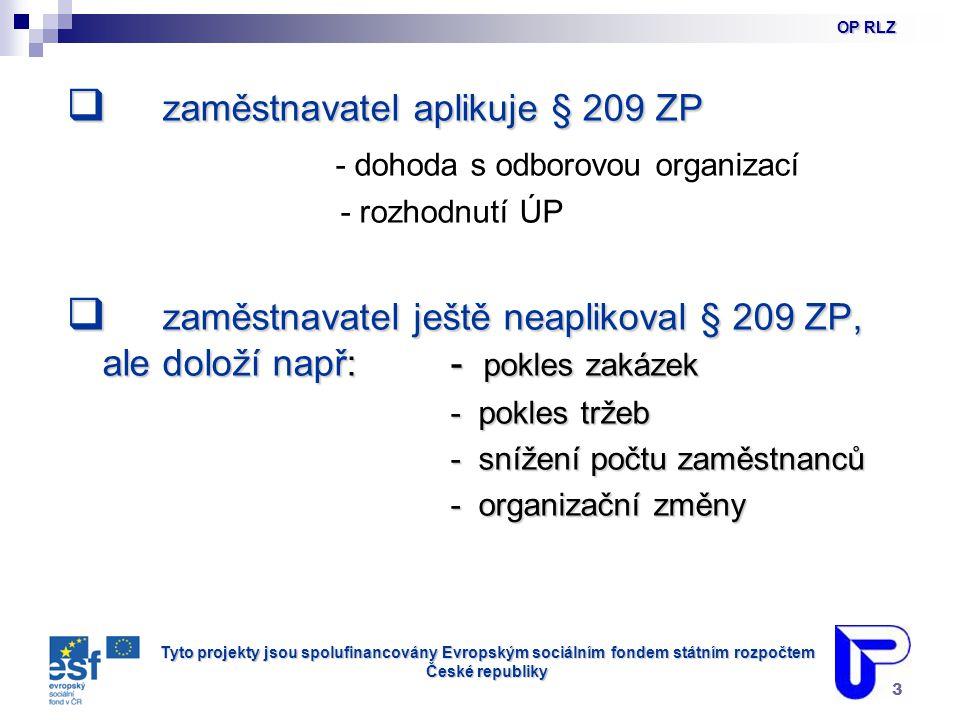 Tyto projekty jsou spolufinancovány Evropským sociálním fondem státním rozpočtem České republiky 3  zaměstnavatel aplikuje § 209 ZP - dohoda s odborovou organizací - rozhodnutí ÚP  zaměstnavatel ještě neaplikoval § 209 ZP, ale doloží např:- pokles zakázek - pokles tržeb - pokles tržeb - snížení počtu zaměstnanců - snížení počtu zaměstnanců - organizační změny - organizační změny OP RLZ