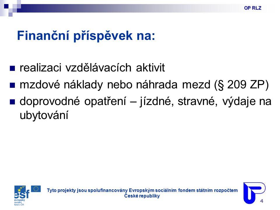 Tyto projekty jsou spolufinancovány Evropským sociálním fondem státním rozpočtem České republiky 4 Finanční příspěvek na: realizaci vzdělávacích aktivit mzdové náklady nebo náhrada mezd (§ 209 ZP) doprovodné opatření – jízdné, stravné, výdaje na ubytování OP RLZ