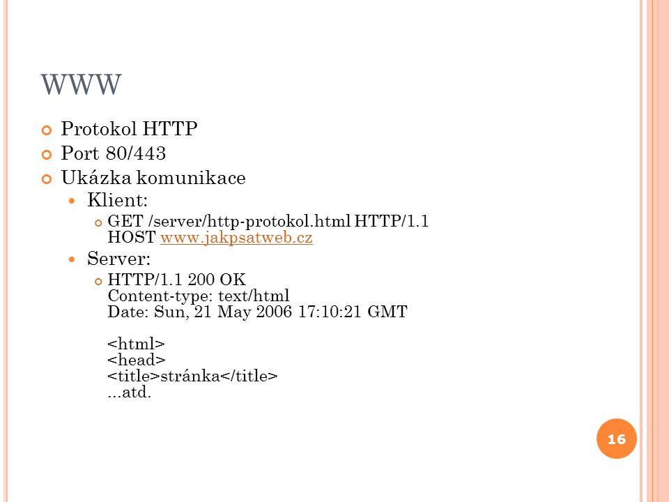 WWW Protokol HTTP Port 80/443 Ukázka komunikace Klient: GET /server/http-protokol.html HTTP/1.1 HOST www.jakpsatweb.czwww.jakpsatweb.cz Server: HTTP/1.1 200 OK Content-type: text/html Date: Sun, 21 May 2006 17:10:21 GMT stránka...atd.