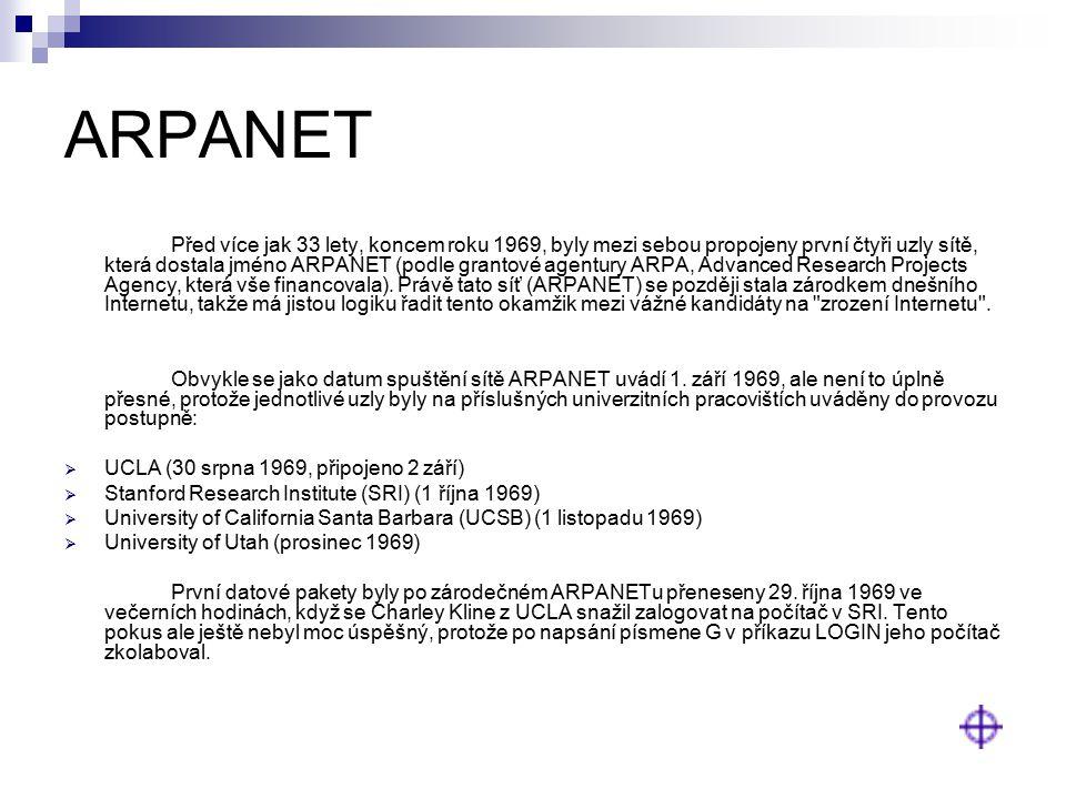 ARPANET Před více jak 33 lety, koncem roku 1969, byly mezi sebou propojeny první čtyři uzly sítě, která dostala jméno ARPANET (podle grantové agentury