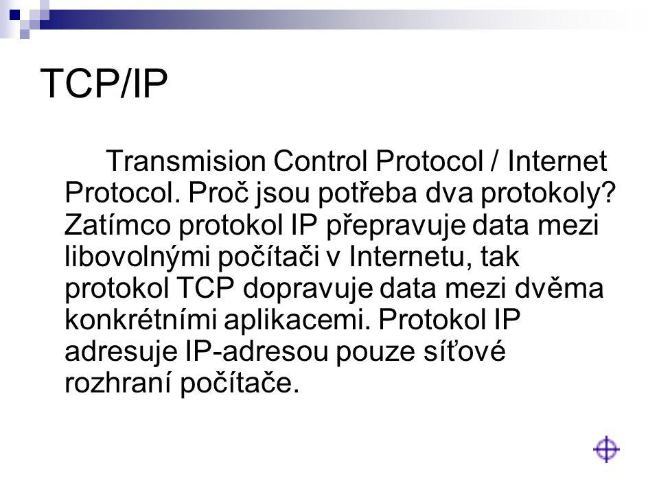 TCP/IP Transmision Control Protocol / Internet Protocol. Proč jsou potřeba dva protokoly? Zatímco protokol IP přepravuje data mezi libovolnými počítač