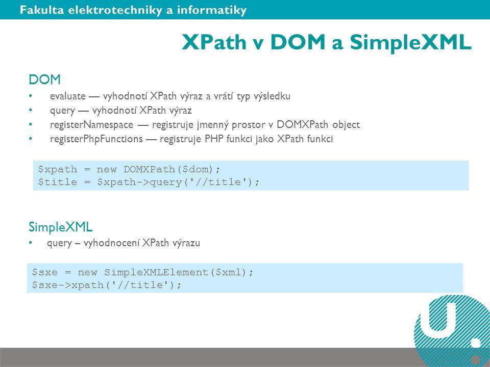 XPath v DOM a SimpleXML DOM evaluate — vyhodnotí XPath výraz a vrátí typ výsledku query — vyhodnotí XPath výraz registerNamespace — registruje jmenný prostor v DOMXPath object registerPhpFunctions — registruje PHP funkci jako XPath funkci SimpleXML query – vyhodnocení XPath výrazu $xpath = new DOMXPath($dom); $title = $xpath->query( //title ); $sxe = new SimpleXMLElement($xml); $sxe->xpath( //title );
