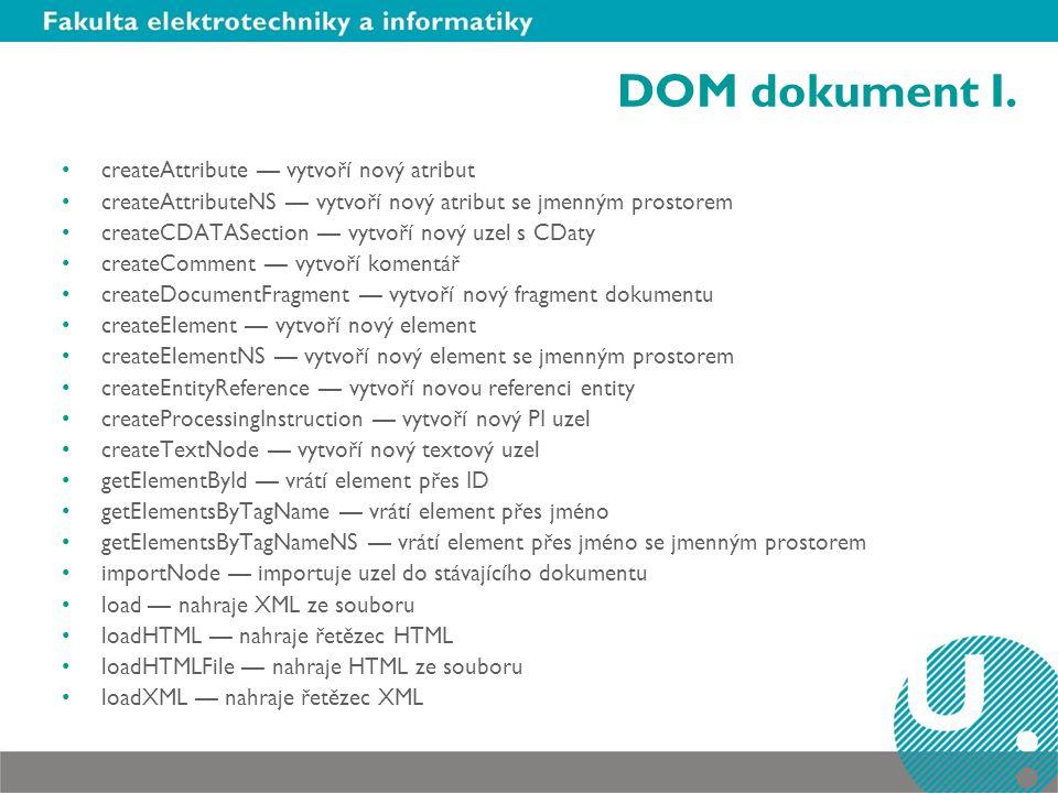DOM dokument I. createAttribute — vytvoří nový atribut createAttributeNS — vytvoří nový atribut se jmenným prostorem createCDATASection — vytvoří nový