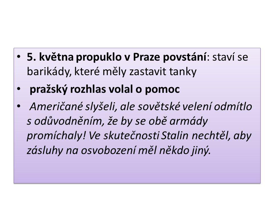 5. května propuklo v Praze povstání: staví se barikády, které měly zastavit tanky pražský rozhlas volal o pomoc Američané slyšeli, ale sovětské velení