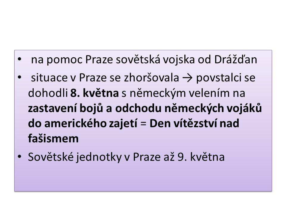 na pomoc Praze sovětská vojska od Drážďan situace v Praze se zhoršovala → povstalci se dohodli 8. května s německým velením na zastavení bojů a odchod