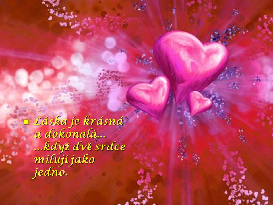 Láska je krásná a dokonalá......kdy ž dv ě srdce milují jako jedno.