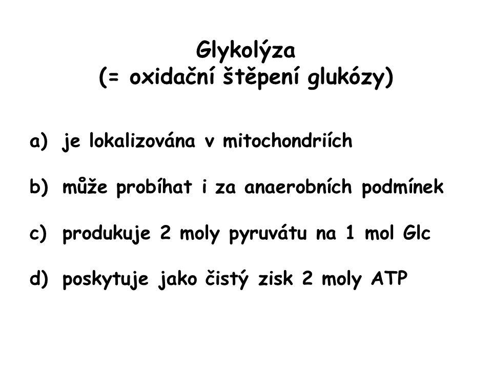 Glykolýza (= oxidační štěpení glukózy) a)je lokalizována v mitochondriích b)může probíhat i za anaerobních podmínek c)produkuje 2 moly pyruvátu na 1 m