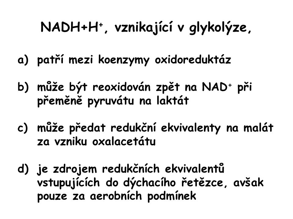 NADH+H +, vznikající v glykolýze, a)patří mezi koenzymy oxidoreduktáz b)může být reoxidován zpět na NAD + při přeměně pyruvátu na laktát c)může předat