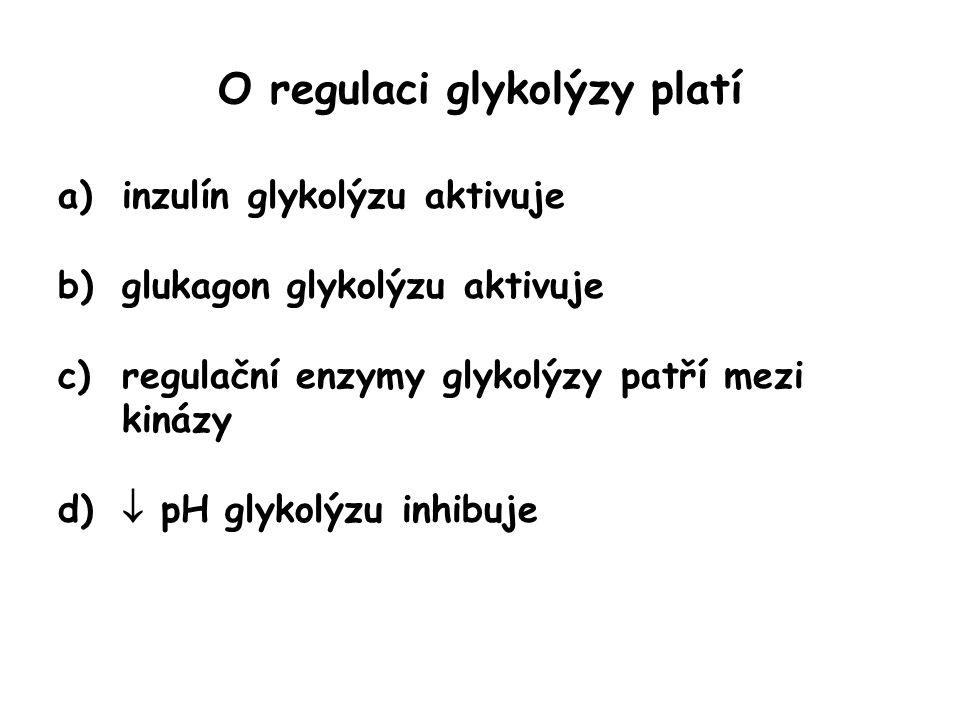 O regulaci glykolýzy platí a)inzulín glykolýzu aktivuje b)glukagon glykolýzu aktivuje c)regulační enzymy glykolýzy patří mezi kinázy d)  pH glykolýzu