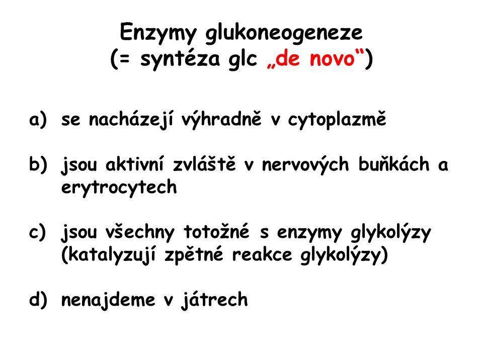 """Enzymy glukoneogeneze (= syntéza glc """"de novo"""") a)se nacházejí výhradně v cytoplazmě b)jsou aktivní zvláště v nervových buňkách a erytrocytech c)jsou"""