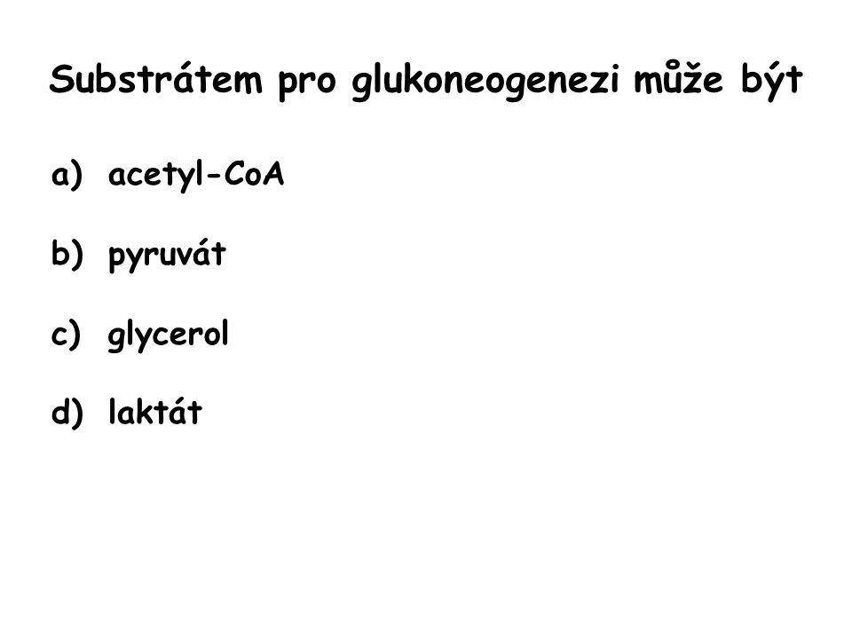Substrátem pro glukoneogenezi může být a)acetyl-CoA b)pyruvát c)glycerol d)laktát