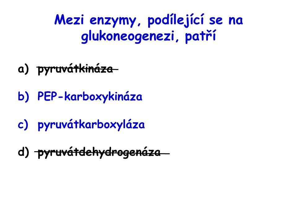 Mezi enzymy, podílející se na glukoneogenezi, patří a)pyruvátkináza b)PEP-karboxykináza c)pyruvátkarboxyláza d)pyruvátdehydrogenáza