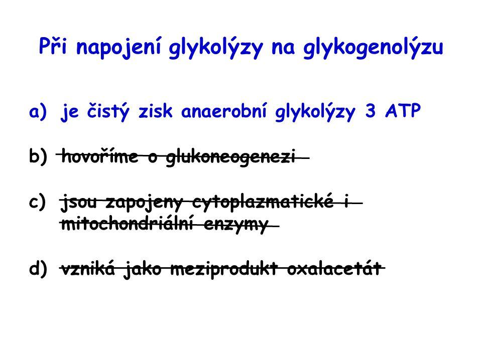 Při napojení glykolýzy na glykogenolýzu a)je čistý zisk anaerobní glykolýzy 3 ATP b)hovoříme o glukoneogenezi c)jsou zapojeny cytoplazmatické i mitoch