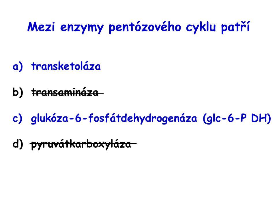 Mezi enzymy pentózového cyklu patří a)transketoláza b)transamináza c)glukóza-6-fosfátdehydrogenáza (glc-6-P DH) d)pyruvátkarboxyláza
