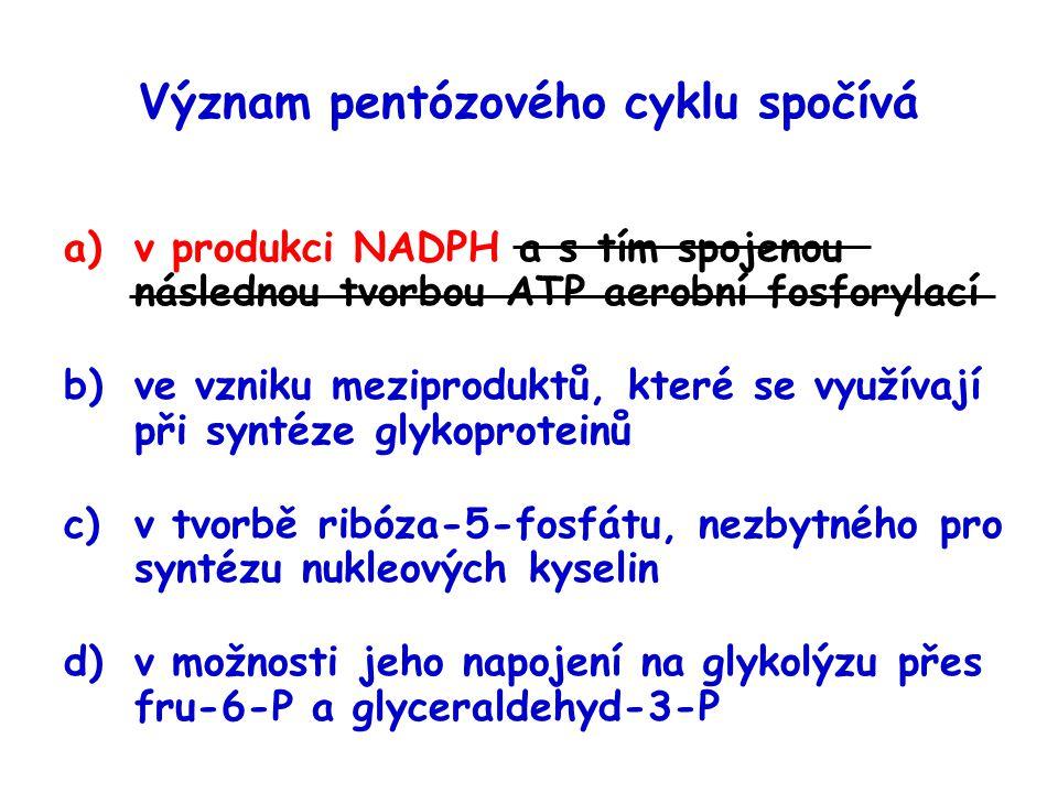 Význam pentózového cyklu spočívá a)v produkci NADPH a s tím spojenou následnou tvorbou ATP aerobní fosforylací b)ve vzniku meziproduktů, které se využ