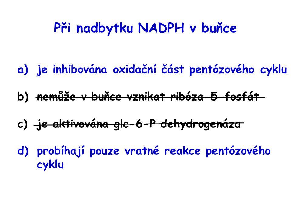 Při nadbytku NADPH v buňce a)je inhibována oxidační část pentózového cyklu b)nemůže v buňce vznikat ribóza-5-fosfát c)je aktivována glc-6-P dehydrogen
