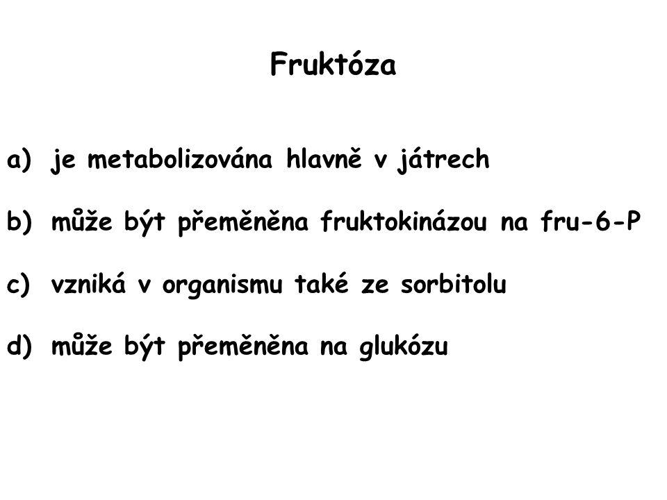 Fruktóza a)je metabolizována hlavně v játrech b)může být přeměněna fruktokinázou na fru-6-P c)vzniká v organismu také ze sorbitolu d)může být přeměněn