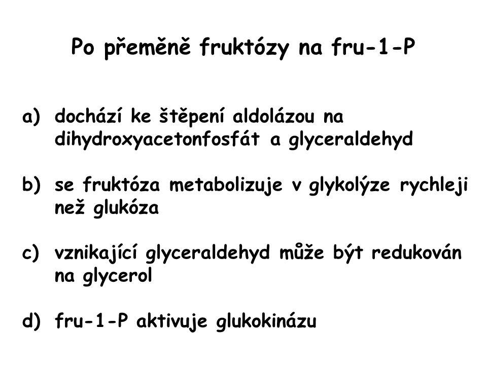 Po přeměně fruktózy na fru-1-P a)dochází ke štěpení aldolázou na dihydroxyacetonfosfát a glyceraldehyd b)se fruktóza metabolizuje v glykolýze rychleji