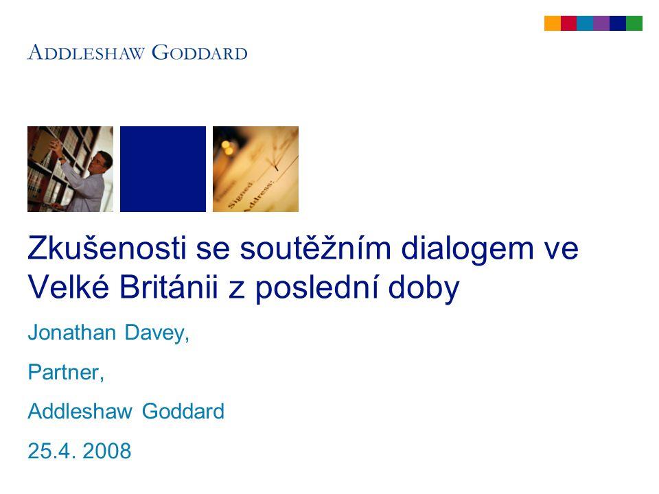 Zkušenosti se soutěžním dialogem ve Velké Británii z poslední doby Jonathan Davey, Partner, Addleshaw Goddard 25.4. 2008