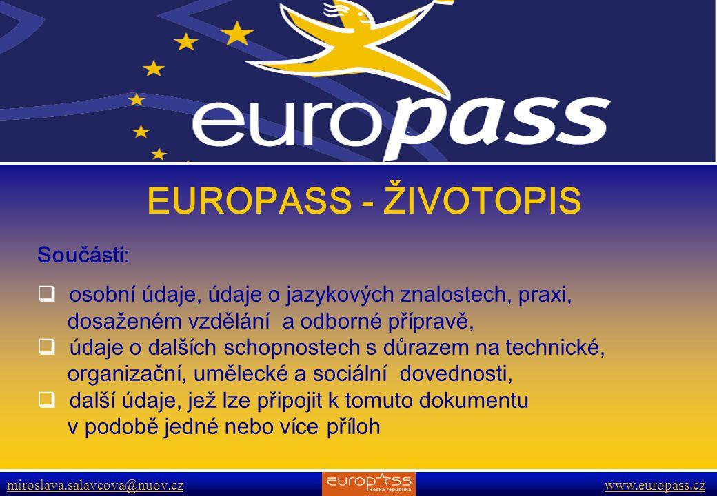 www.europass.cz miroslava.salavcova@nuov.cz www.europass.cz EUROPASS - ŽIVOTOPIS Součásti:  osobní údaje, údaje o jazykových znalostech, praxi, dosaženém vzdělání a odborné přípravě,  údaje o dalších schopnostech s důrazem na technické, organizační, umělecké a sociální dovednosti,  další údaje, jež lze připojit k tomuto dokumentu v podobě jedné nebo více příloh