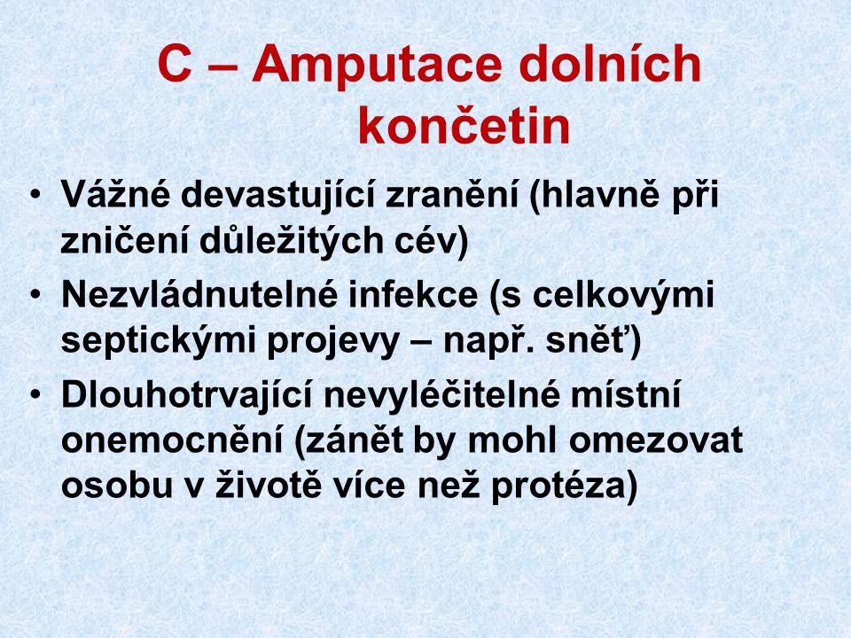 C – Amputace dolních končetin Vážné devastující zranění (hlavně při zničení důležitých cév) Nezvládnutelné infekce (s celkovými septickými projevy – např.