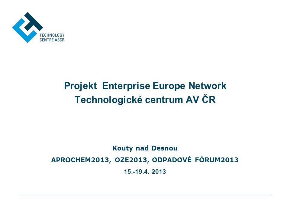 Projekt Enterprise Europe Network Technologické centrum AV ČR Kouty nad Desnou APROCHEM2013, OZE2013, ODPADOVÉ FÓRUM2013 15.-19.4. 2013