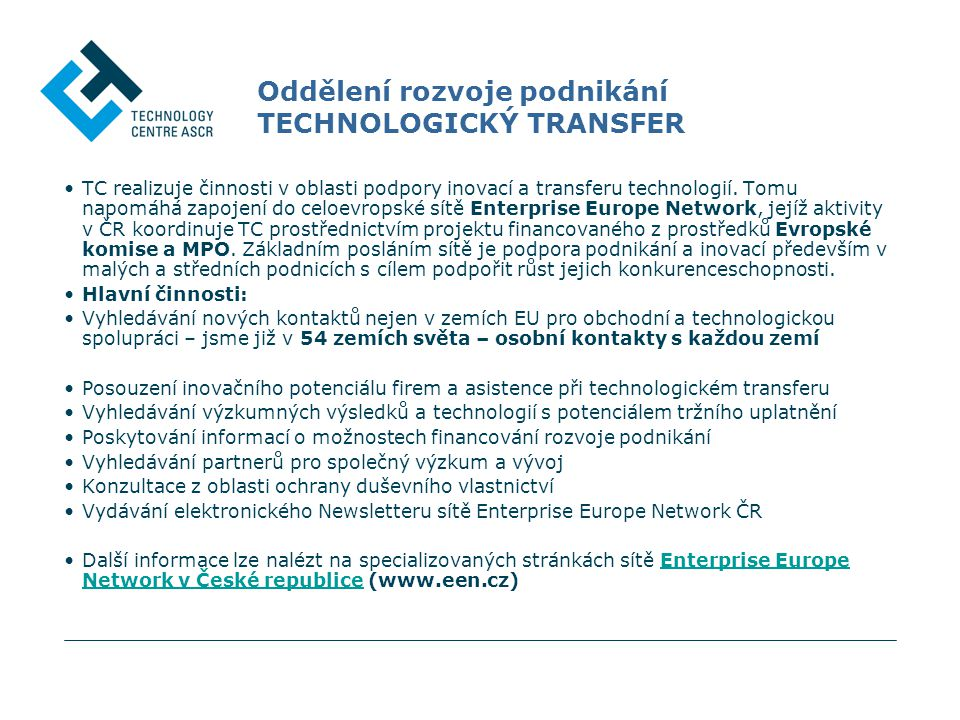 Oddělení rozvoje podnikání TECHNOLOGICKÝ TRANSFER TC realizuje činnosti v oblasti podpory inovací a transferu technologií. Tomu napomáhá zapojení do c