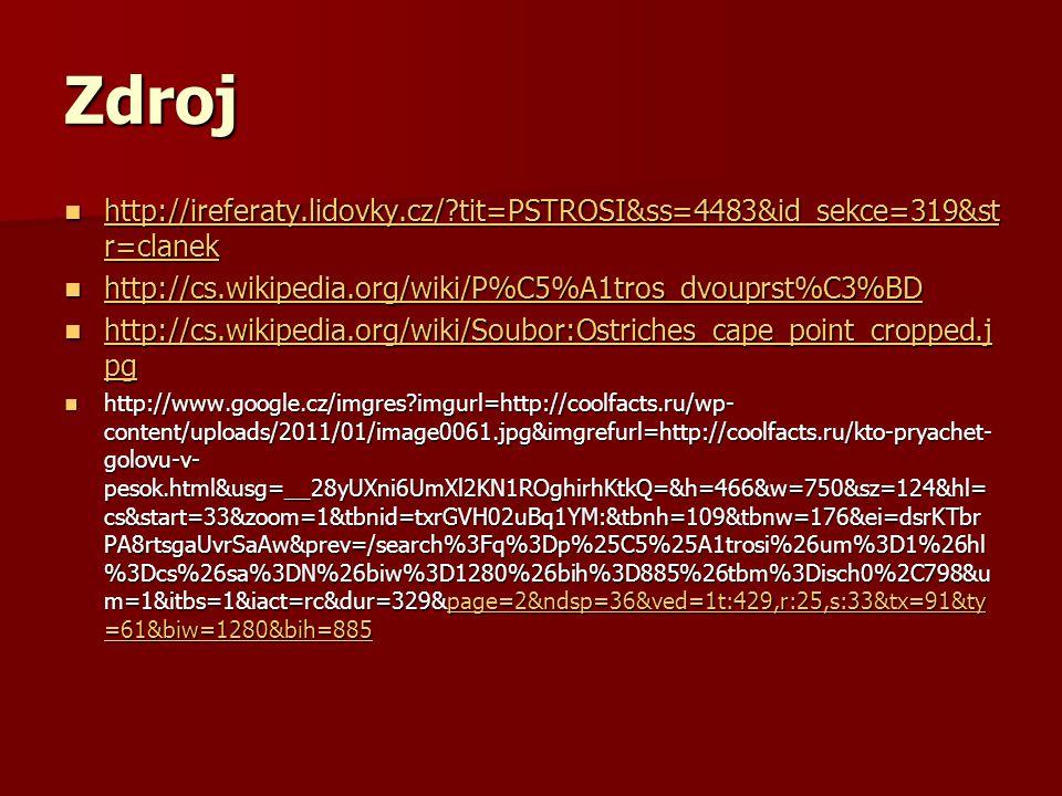 Zdroj http://ireferaty.lidovky.cz/?tit=PSTROSI&ss=4483&id_sekce=319&st r=clanek http://ireferaty.lidovky.cz/?tit=PSTROSI&ss=4483&id_sekce=319&st r=clanek http://ireferaty.lidovky.cz/?tit=PSTROSI&ss=4483&id_sekce=319&st r=clanek http://ireferaty.lidovky.cz/?tit=PSTROSI&ss=4483&id_sekce=319&st r=clanek http://cs.wikipedia.org/wiki/P%C5%A1tros_dvouprst%C3%BD http://cs.wikipedia.org/wiki/P%C5%A1tros_dvouprst%C3%BD http://cs.wikipedia.org/wiki/P%C5%A1tros_dvouprst%C3%BD http://cs.wikipedia.org/wiki/Soubor:Ostriches_cape_point_cropped.j pg http://cs.wikipedia.org/wiki/Soubor:Ostriches_cape_point_cropped.j pg http://cs.wikipedia.org/wiki/Soubor:Ostriches_cape_point_cropped.j pg http://cs.wikipedia.org/wiki/Soubor:Ostriches_cape_point_cropped.j pg http://www.google.cz/imgres?imgurl=http://coolfacts.ru/wp- content/uploads/2011/01/image0061.jpg&imgrefurl=http://coolfacts.ru/kto-pryachet- golovu-v- pesok.html&usg=__28yUXni6UmXl2KN1ROghirhKtkQ=&h=466&w=750&sz=124&hl= cs&start=33&zoom=1&tbnid=txrGVH02uBq1YM:&tbnh=109&tbnw=176&ei=dsrKTbr PA8rtsgaUvrSaAw&prev=/search%3Fq%3Dp%25C5%25A1trosi%26um%3D1%26hl %3Dcs%26sa%3DN%26biw%3D1280%26bih%3D885%26tbm%3Disch0%2C798&u m=1&itbs=1&iact=rc&dur=329&page=2&ndsp=36&ved=1t:429,r:25,s:33&tx=91&ty =61&biw=1280&bih=885 http://www.google.cz/imgres?imgurl=http://coolfacts.ru/wp- content/uploads/2011/01/image0061.jpg&imgrefurl=http://coolfacts.ru/kto-pryachet- golovu-v- pesok.html&usg=__28yUXni6UmXl2KN1ROghirhKtkQ=&h=466&w=750&sz=124&hl= cs&start=33&zoom=1&tbnid=txrGVH02uBq1YM:&tbnh=109&tbnw=176&ei=dsrKTbr PA8rtsgaUvrSaAw&prev=/search%3Fq%3Dp%25C5%25A1trosi%26um%3D1%26hl %3Dcs%26sa%3DN%26biw%3D1280%26bih%3D885%26tbm%3Disch0%2C798&u m=1&itbs=1&iact=rc&dur=329&page=2&ndsp=36&ved=1t:429,r:25,s:33&tx=91&ty =61&biw=1280&bih=885page=2&ndsp=36&ved=1t:429,r:25,s:33&tx=91&ty =61&biw=1280&bih=885page=2&ndsp=36&ved=1t:429,r:25,s:33&tx=91&ty =61&biw=1280&bih=885
