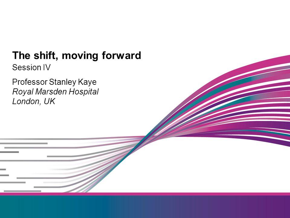 Session IV Professor Stanley Kaye Royal Marsden Hospital London, UK The shift, moving forward