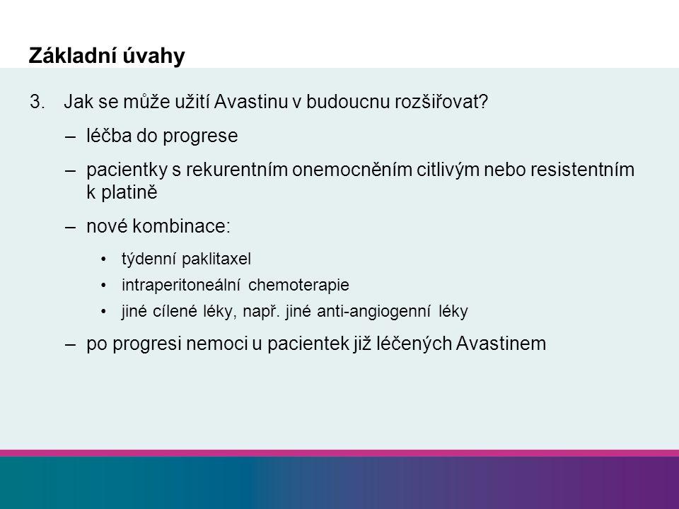 Základní úvahy 3.Jak se může užití Avastinu v budoucnu rozšiřovat? –léčba do progrese –pacientky s rekurentním onemocněním citlivým nebo resistentním