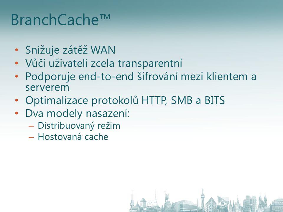 BranchCache™ Snižuje zátěž WAN Vůči uživateli zcela transparentní Podporuje end-to-end šifrování mezi klientem a serverem Optimalizace protokolů HTTP,