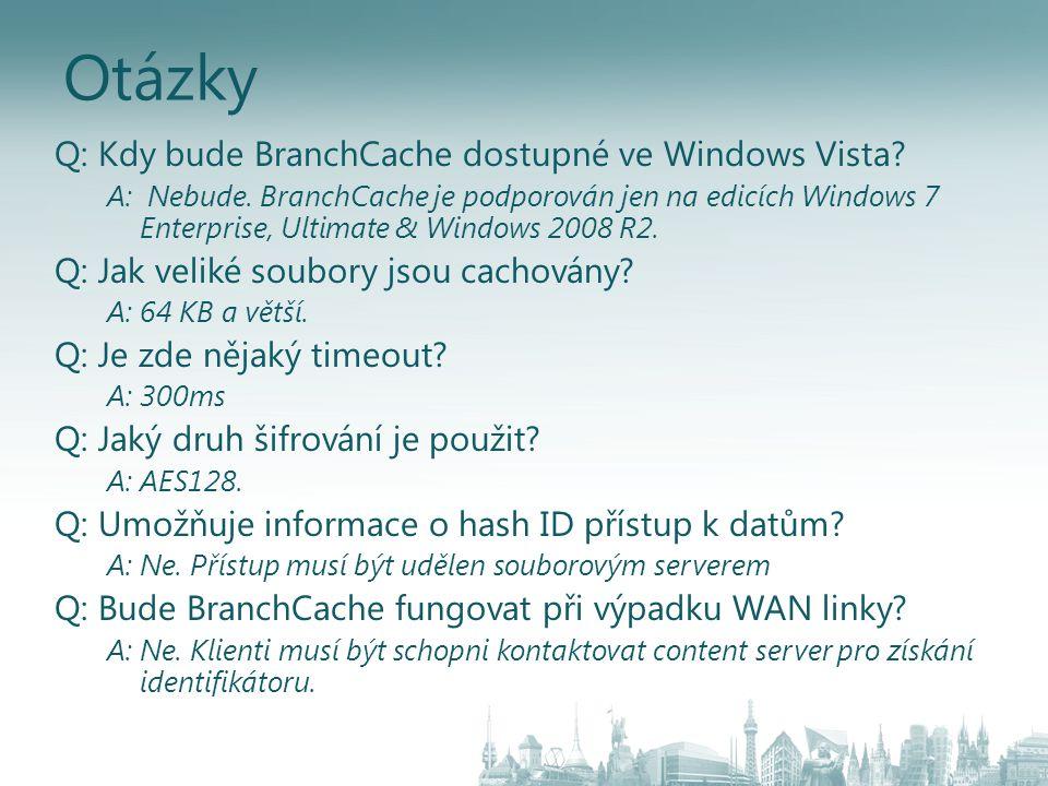 Otázky Q: Kdy bude BranchCache dostupné ve Windows Vista? A: Nebude. BranchCache je podporován jen na edicích Windows 7 Enterprise, Ultimate & Windows