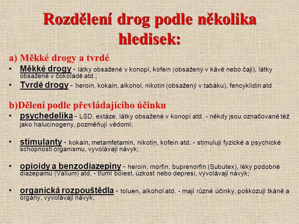 Rozdělení drog podle několika hledisek: a) Měkké drogy a tvrdé Měkké drogy - látky obsažené v konopí, kofein (obsažený v kávě nebo čaji), látky obsaže