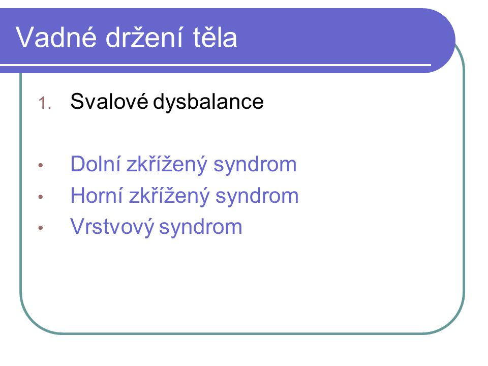 Vadné držení těla 1. Svalové dysbalance Dolní zkřížený syndrom Horní zkřížený syndrom Vrstvový syndrom