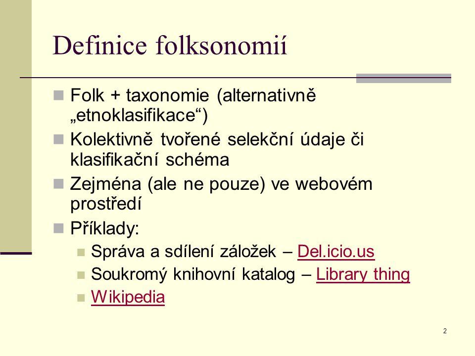 """2 Definice folksonomií Folk + taxonomie (alternativně """"etnoklasifikace ) Kolektivně tvořené selekční údaje či klasifikační schéma Zejména (ale ne pouze) ve webovém prostředí Příklady: Správa a sdílení záložek – Del.icio.usDel.icio.us Soukromý knihovní katalog – Library thingLibrary thing Wikipedia"""