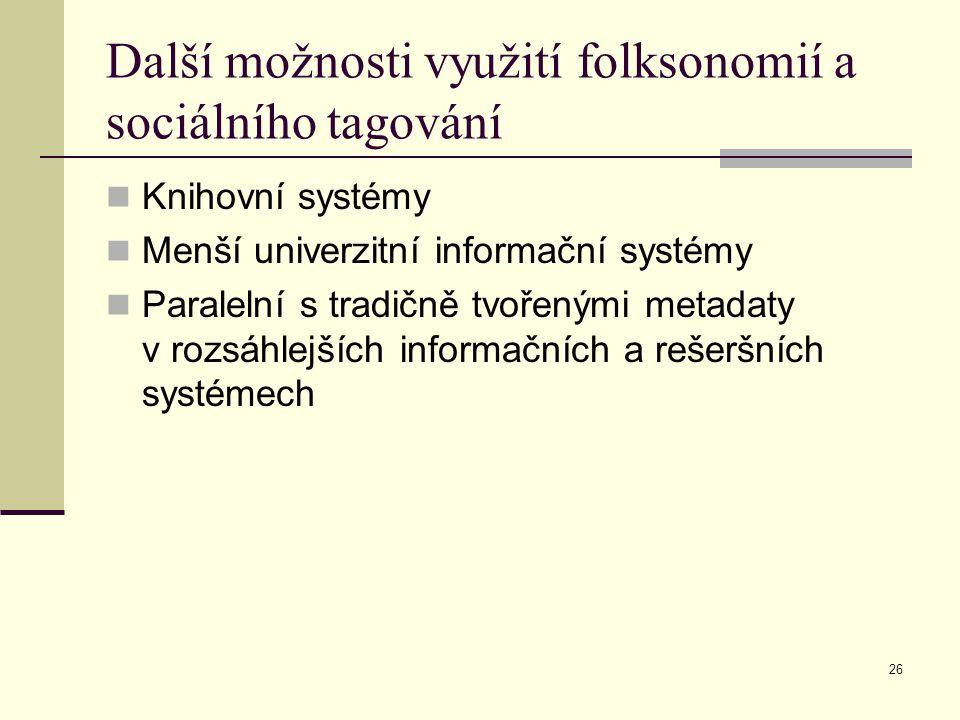 26 Další možnosti využití folksonomií a sociálního tagování Knihovní systémy Menší univerzitní informační systémy Paralelní s tradičně tvořenými metadaty v rozsáhlejších informačních a rešeršních systémech