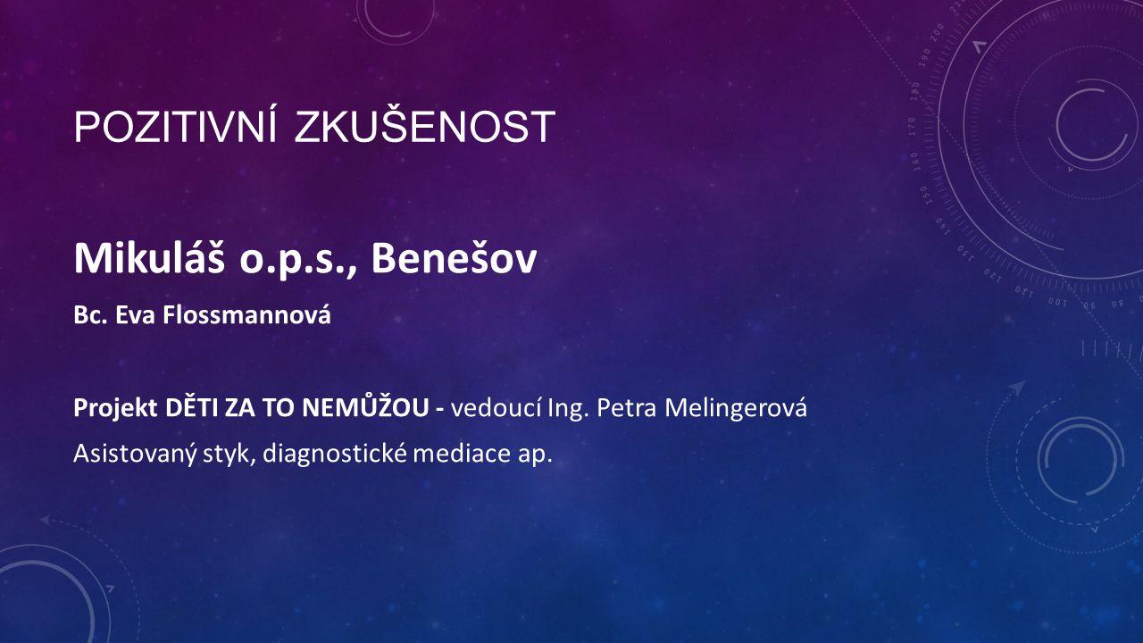 POZITIVNÍ ZKUŠENOST Mikuláš o.p.s., Benešov Bc. Eva Flossmannová Projekt DĚTI ZA TO NEMŮŽOU - vedoucí Ing. Petra Melingerová Asistovaný styk, diagnost
