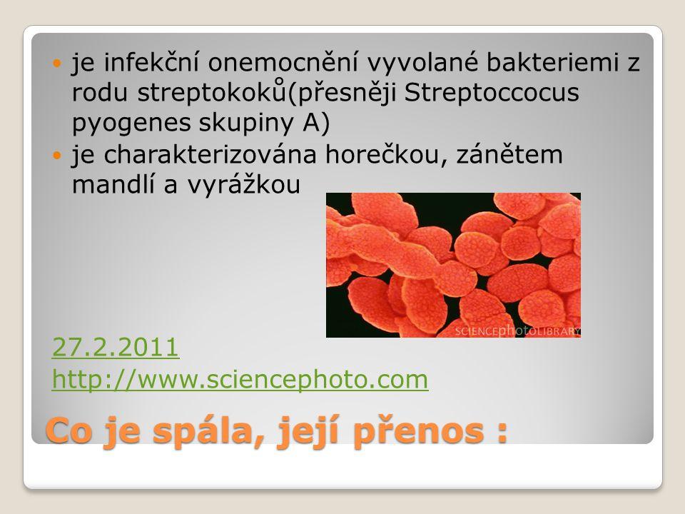 Co je spála, její přenos : je infekční onemocnění vyvolané bakteriemi z rodu streptokoků(přesněji Streptoccocus pyogenes skupiny A) je charakterizován