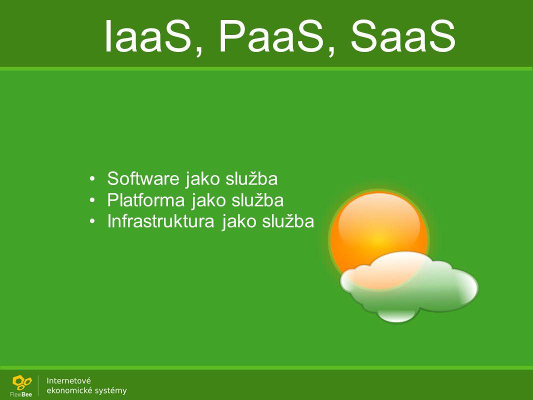 IaaS, PaaS, SaaS Software jako služba Platforma jako služba Infrastruktura jako služba