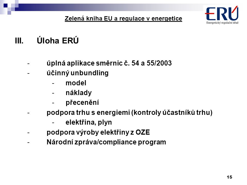 15 Zelená kniha EU a regulace v energetice III.Úloha ERÚ -úplná aplikace směrnic č. 54 a 55/2003 -účinný unbundling -model -náklady -přecenění -podpor