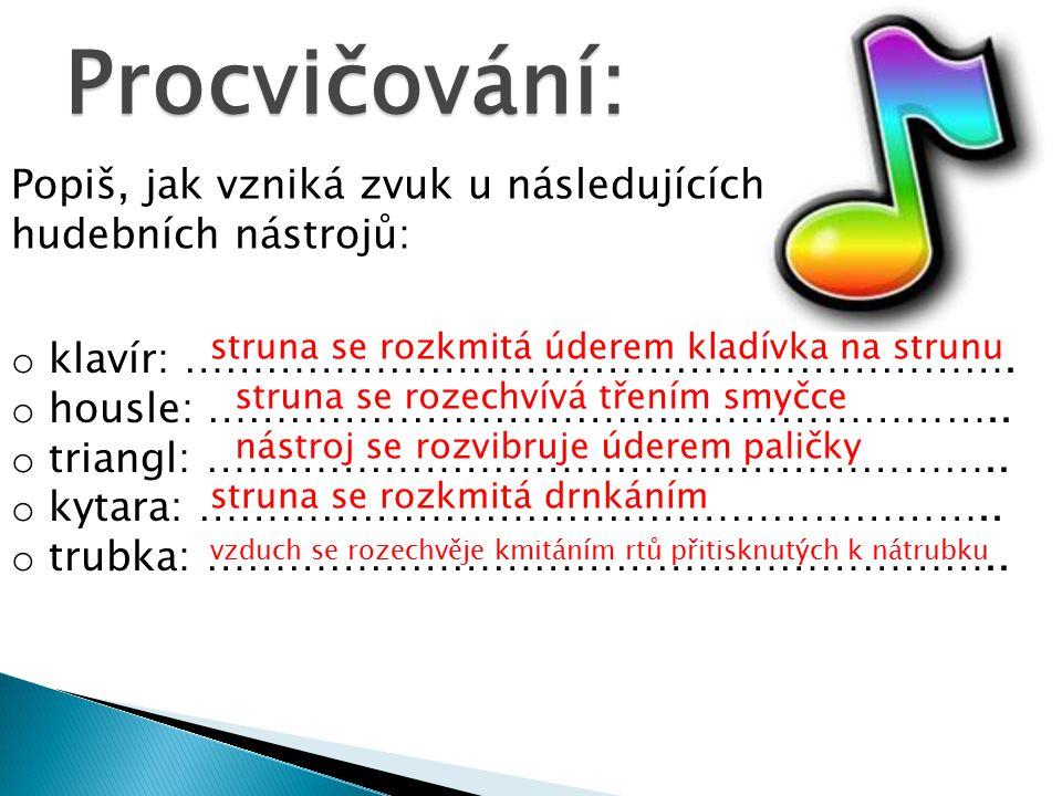 Procvičování: Popiš, jak vzniká zvuk u následujících hudebních nástrojů: o klavír: ……………………………………………………. o housle: ………………………………………………….. o triangl: ……