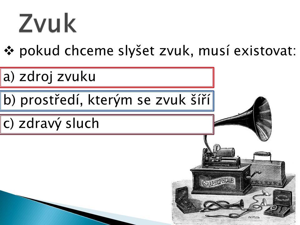 Zvuk  pokud chceme slyšet zvuk, musí existovat: a) zdroj zvuku b) prostředí, kterým se zvuk šíří c) zdravý sluch