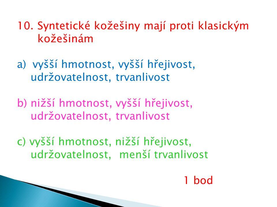 10. Syntetické kožešiny mají proti klasickým kožešinám a)vyšší hmotnost, vyšší hřejivost, udržovatelnost, trvanlivost b) nižší hmotnost, vyšší hřejivo