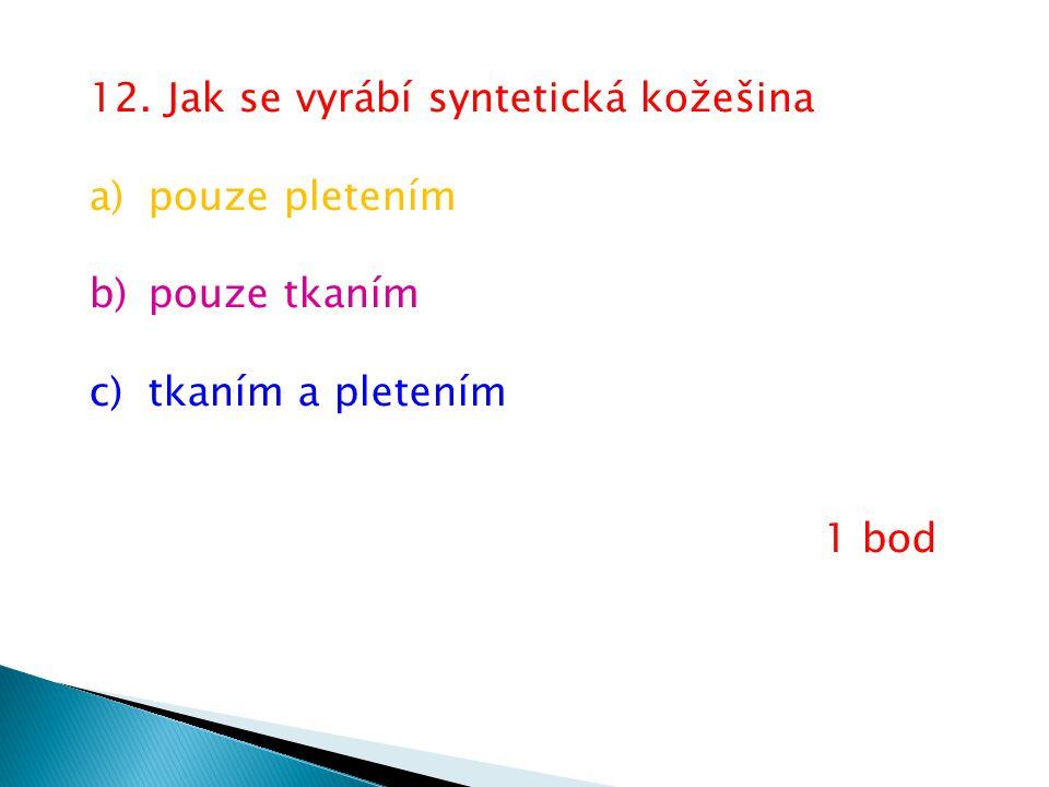 12. Jak se vyrábí syntetická kožešina a)pouze pletením b)pouze tkaním c)tkaním a pletením 1 bod